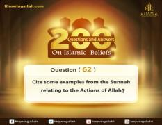 Q 62: Cite some of the examples from the Prophetic Sunnah that relate some of His Acting Attributes?