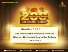 Q 61: Cite some of the examples from the Glorious Qur'an that relate some of Allah's Acting Attributes?