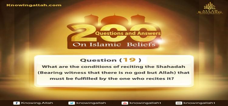 Q 19: What are the conditions of Shahadah (Bearing witness that there is no god but Allah) that must be fulfilled by the one who pronounces it?