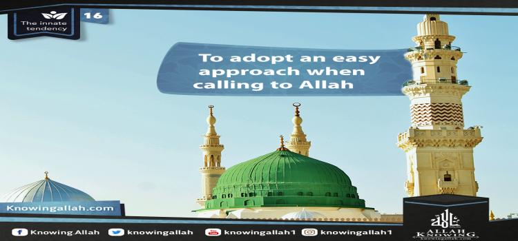 To adopt an easy approach when calling to Allah