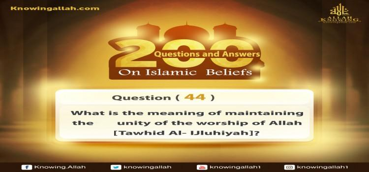 Q 44: What does Oneness of the Worship of Allah mean?