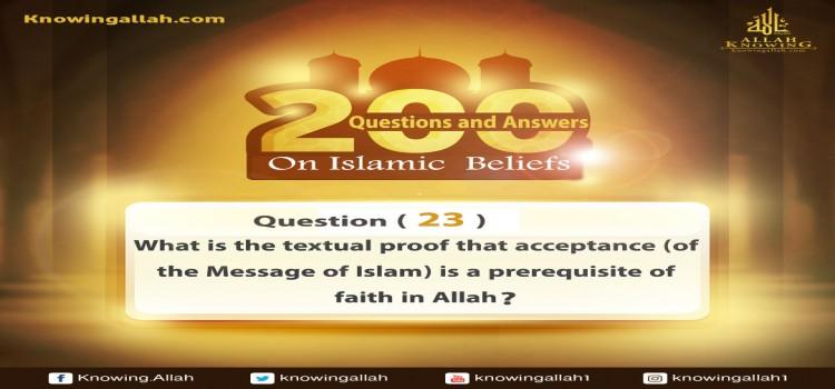 Q 23: What is the textual proof that acceptance (of the Message of Islam) is a precondition of faith in Allah from the Glorious Qur'an and the Prophetic Sunnah?