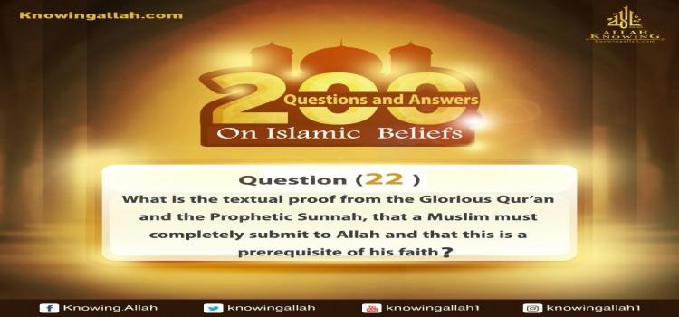 Q 22: What is the textual proof from the Glorious Qur'an and the Prophetic Sunnah that a Muslim must submit completely to Allah and that this is a precondition of his faith?